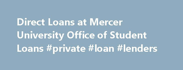 Direct Loans at Mercer University Office of Student Loans #private #loan #lenders http://loan.remmont.com/direct-loans-at-mercer-university-office-of-student-loans-private-loan-lenders/  #federal loan consolidation # Direct Loans E-SIGN Directions You may complete an electronic Master Promissory Note on the Web by using your U.S. Department of Education issued PIN number at https://studentloans.gov/myDirectLoan/directLoanHome.action .  If you do not have your PIN number, please visit…