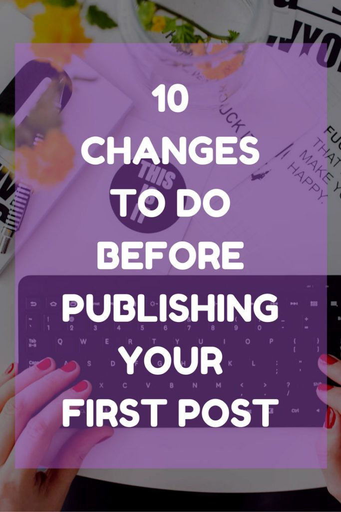 10 CHANGES BEFORE PUBLISHING FIRST BLOG POST