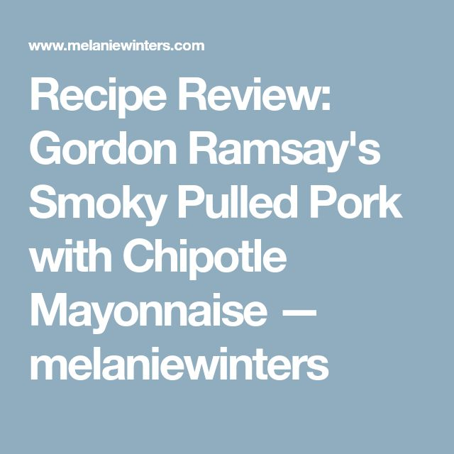 Recipe Review: Gordon Ramsay's Smoky Pulled Pork with Chipotle Mayonnaise — melaniewinters
