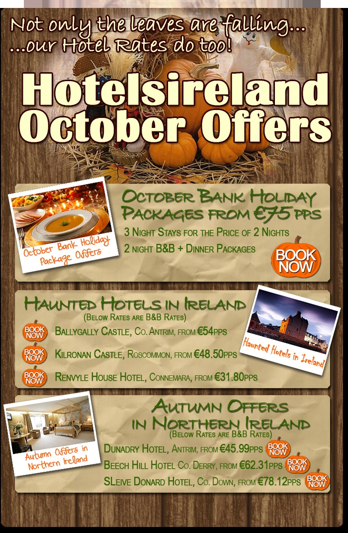The Hotelsireland October Offers are here: great value October Bank Holiday Weekend Packages, Haunted Hotels in Ireland and luxurious Autumn Breaks in Northern Ireland. Get more info here: http://discounts.hotelsireland.com/index.cfm?page_extension=current-offers#