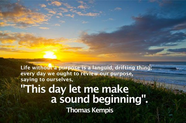 Good Morning Quotes - Life without a purpose is a languid, drifting thing; every day we ought to review our purpose, saying to ourselves, This day let me make a sound beginning.