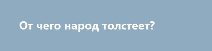От чего народ толстеет? http://articles.shkola-zdorovia.ru/ot-chego-narod-tolsteet/  За последние несколько десятилетий население Земного шара условно разделили на этаких, представителей голубой крови, достойных продолжить жизнь на планете и тех, которые только «переводят» природные ресурсы и занимают слишком много территории, которой уже на всех не хватает. Таким образом, появилась концепция благополучного «золотого миллиарда». Однако, речь пойдет не об этом, а о том, что население […]