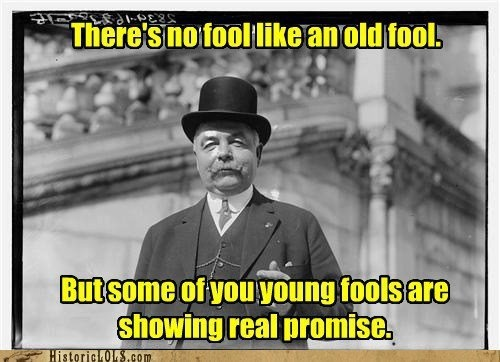 There's no fool like an old fool ... aah but ...