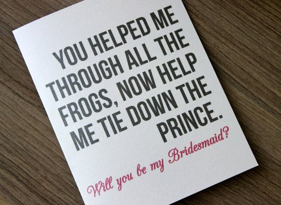 Will you Be My Brides Maid Card Bridesmaid Card by PattersonPaper, $4.00  You Helped me through all the frogs, now help me tie down the prince. Will you be my Bridesmaid?