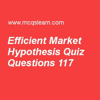 Learn quiz on efficient market hypothesis, BBA financial management quiz 117 to practice. Free finance MCQs questions and answers to learn efficient market hypothesis MCQs with answers. Practice MCQs to test knowledge on efficient market hypothesis, income statement and reports, key characteristics of bonds, who issues bonds, legal rights and privileges of common stockholders worksheets.  Free efficient market hypothesis worksheet has multiple choice quiz questions as value of future...