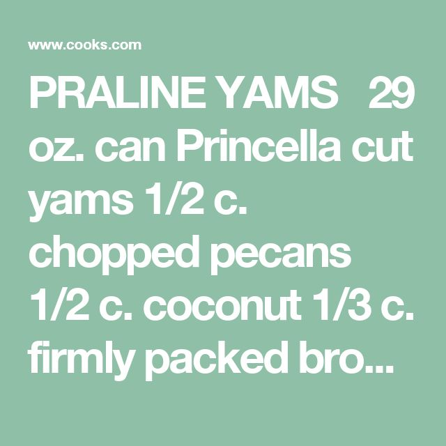 PRALINE YAMS	  29 oz. can Princella cut yams 1/2 c. chopped pecans 1/2 c. coconut 1/3 c. firmly packed brown sugar 3 tbsp. flour 3 tbsp. butter, melted Heat oven to 350 degrees. Place yams in ungreased 1 1/2 quart casserole or baking dish. In small bowl, combine remaining ingredients; blend well. Sprinkle over yams. Bake at 350 degrees for 35 to 40 minutes or until bubbly. 7 servings.
