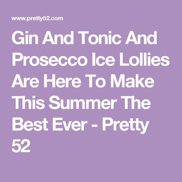 Gin And Tonic And Prosecco Ice Lollies Are Here To Make This Summer The Best Ever - Pretty 52
