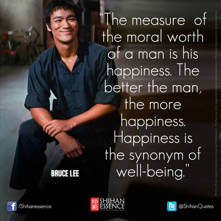"""The measure  of the moral worth of a man is his happiness. The better the man, the more happiness. Happiness is the synonym of well-being."" - Bruce Lee"