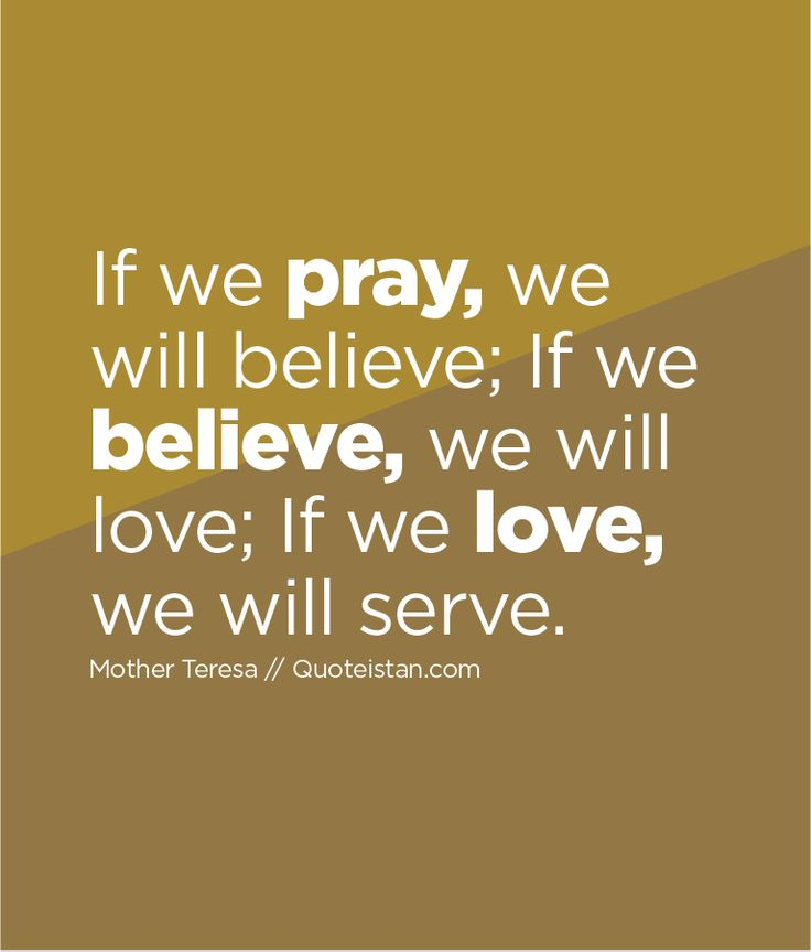 If we pray we will believe; If we believe we will #love; If we love we will serve. http://www.quoteistan.com/2016/01/if-we-pray-we-will-believe-if-we.html