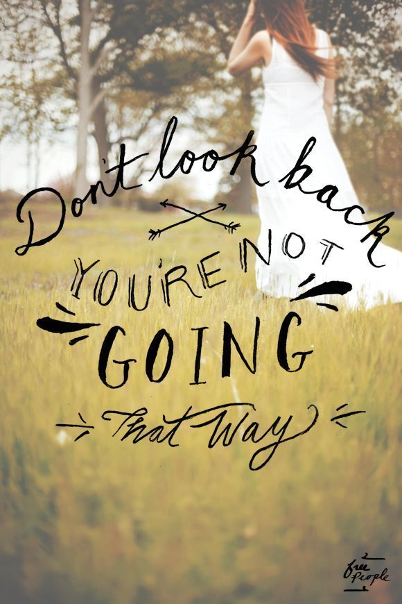 Don't ever look back. Let go of the past and see what the beautiful future has in store for you.: