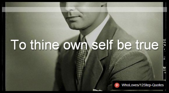 To thine own self be true - www.pinterest.com/WhoLoves/12Step-Quotes #12Steps #InspirationalQuotes #Quotes