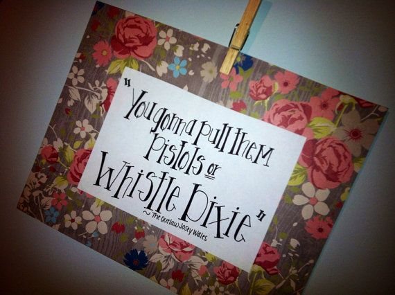 "PRINT- ""wHiStLe DiXiE"" Outlaw Josey Wales quote"