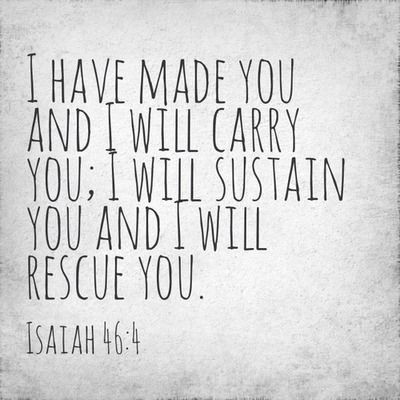 I have made you and I will carry you; I will sustain you and I will rescue you.