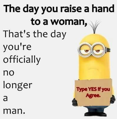 To add to this; the day you raise your hand to a man, that's the day you're officially no longer a woman you are a bitch.