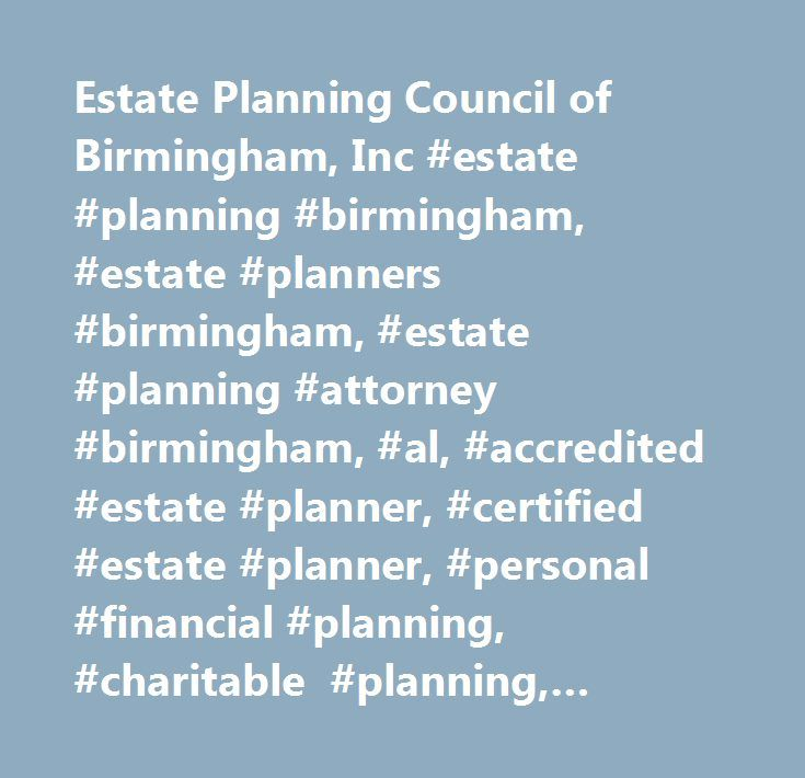 Estate Planning Council of Birmingham, Inc #estate #planning #birmingham, #estate #planners #birmingham, #estate #planning #attorney #birmingham, #al, #accredited #estate #planner, #certified #estate #planner, #personal #financial #planning, #charitable #planning, #corporate #tax #planning, #wealth #transfer #planning, #financial #planning, #retirement #planning, #executive #compensation, #deferred #compensation, #probate #administration, #trust #and #estate #administration, #business…