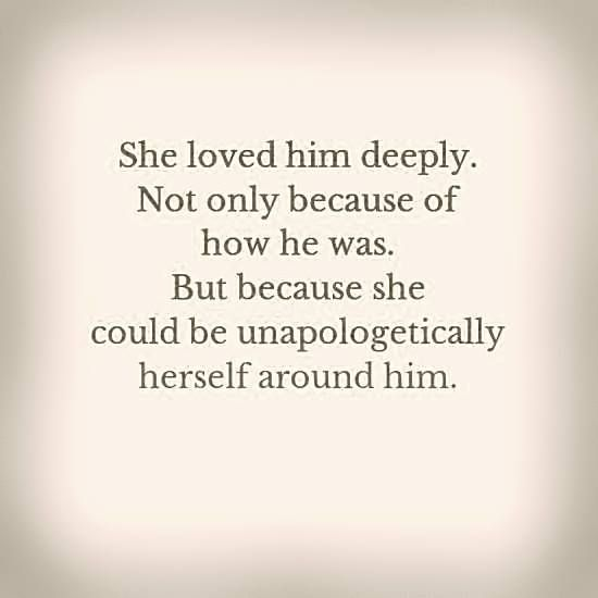 She loved him deeply because she could be unapologetically herself around him.