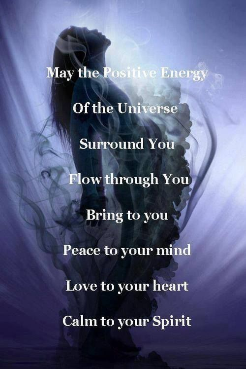 May the positive energy of the universe surround you, flow through you, bring to you, peace to your mind, love to your heart.