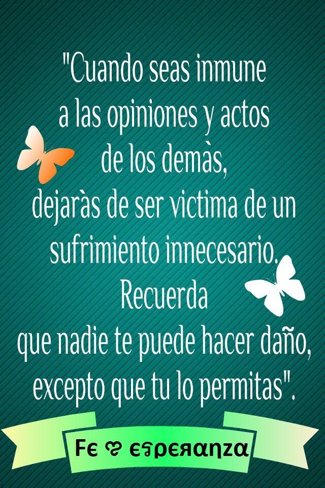 """""""Cuando seas inmune a las opiniones y actos de los demás, dejarás de ser victima de un sufrimiento innecesario. Recuerda que nadie te puede hacer daño, excepto que tu lo permitas""""."""