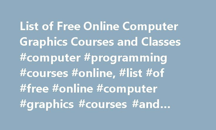 List of Free Online Computer Graphics Courses and Classes #computer #programming #courses #online, #list #of #free #online #computer #graphics #courses #and #classes http://eritrea.nef2.com/list-of-free-online-computer-graphics-courses-and-classes-computer-programming-courses-online-list-of-free-online-computer-graphics-courses-and-classes/  # List of Free Online Computer Graphics Courses and Classes Free Computer Graphics Course List Massachusetts Institute of Technology Algorithms for…