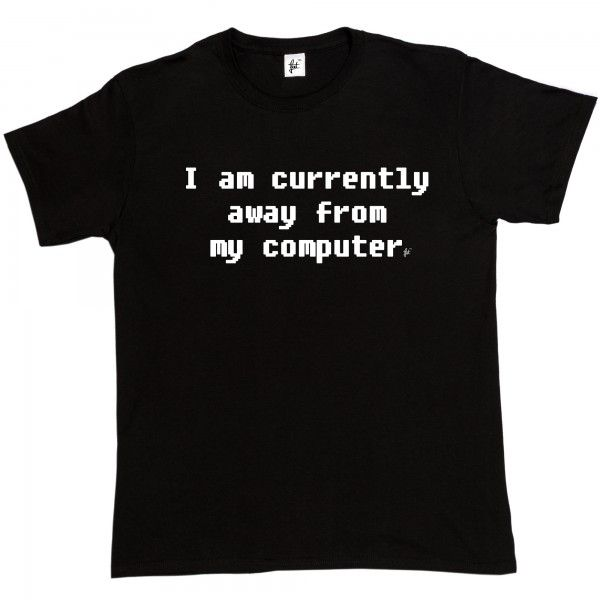 I Am Currently Away From My Computer - Fancy A T-Shirt
