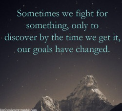 """Sometimes we fight for something, only to discover by the time we get it, our goals have changed."": Favorite Quotes"