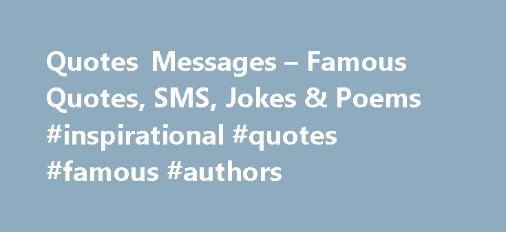"Quotes Messages – Famous Quotes, SMS, Jokes & Poems #inspirational #quotes #famous #authors http://quote.remmont.com/quotes-messages-famous-quotes-sms-jokes-poems-inspirational-quotes-famous-authors/  Q: What's the definition of strain? A: Teeth marks in the toilet seat! A doctor dies and goes to heaven. St. Peter meets him at the pearly gates and checks him in. After he's registered, St. Peter says to him, ""Look at the time: you must be hungry! Heaven Cafeteria is serving lunch, why don't…"