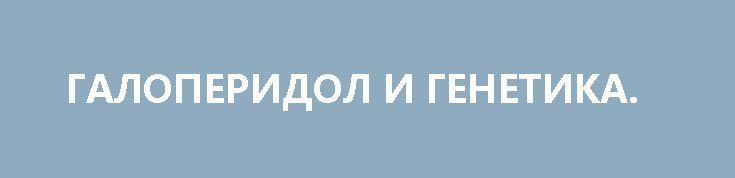 ГАЛОПЕРИДОЛ И ГЕНЕТИКА. http://rusdozor.ru/2017/03/30/galoperidol-i-genetika/  Тот факт, что плотность клинических идиотов на единицу площади «незалежной» уже превысила все разумные пределы, уже даже не является государственной тайной. Но, нет пределов совершенству – особенно для носителей «гена Нищука».  Очередные нано-патриоты, сбежавшие из дурдома «Перемога» и, по ...