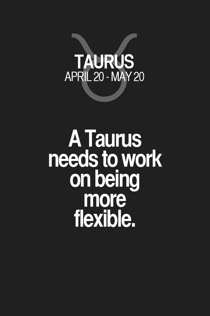 A Taurus needs to work on being more flexible. Taurus | Taurus Quotes | Taurus Zodiac Signs