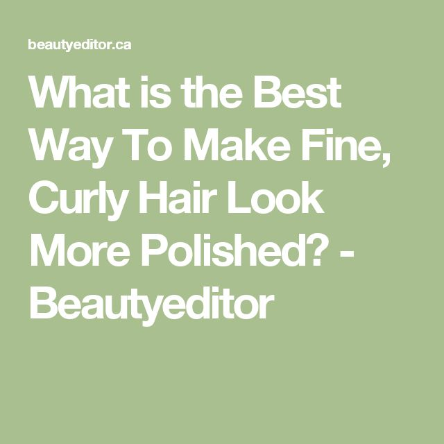 What is the Best Way To Make Fine, Curly Hair Look More Polished? - Beautyeditor