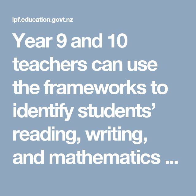 Year 9 and 10 teachers can use the frameworks to identify students' reading, writing, and mathematics knowledge, skills, and attitudes. Teachers can also use the frameworks to plan programmes that provide learning opportunities which will enable their students to succeed at secondary school and beyond.