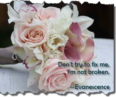 """Don't try to fix me, I'm not broken..."" Evanescence"