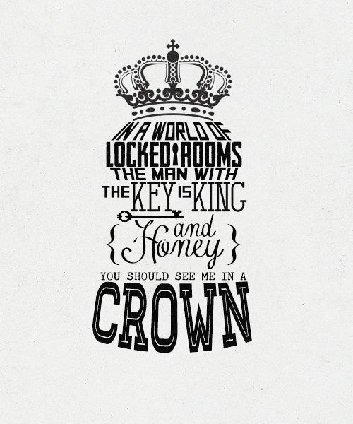 In a world of locked rooms, the man with the key is king. And honey, you should see me in a crown. - requested by Polly
