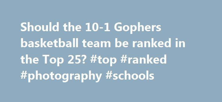 Should the 10-1 Gophers basketball team be ranked in the Top 25? #top #ranked #photography #schools http://chicago.remmont.com/should-the-10-1-gophers-basketball-team-be-ranked-in-the-top-25-top-ranked-photography-schools/  # Should the 10-1 Gophers basketball team be ranked in the Top 25? The Gophers haven't been ranked in the men's basketball top 25 polls in four seasons. On Feb. 4, 2013, Minnesota was ranked No. 18 in both the Associated Press poll and USA Today Coaches poll. Ranked as…
