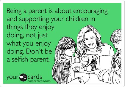 Being a parent is about encouraging and supporting your children in things they enjoy doing, not just what you enjoy doing. Don't be a selfish parent.