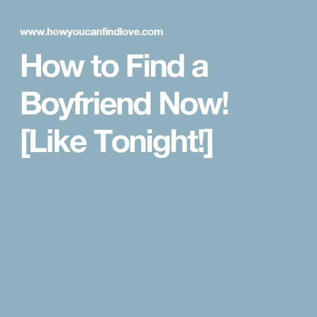 How to Find a Boyfriend Now! [Like Tonight!]