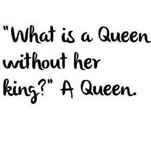 """What is a Queen without her king?"" A Queen."
