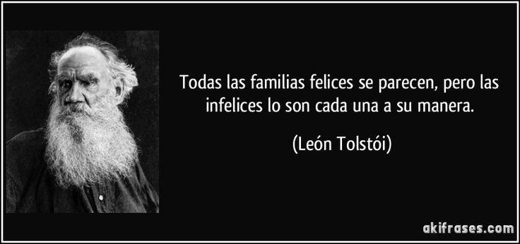 Todas las familias felices se parecen, pero las infelices lo son cada una a su manera. (León Tolstói)
