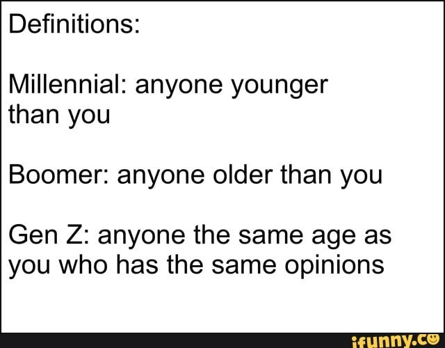 Definitions Millennial Anyone Younger Than You Boomer Anyone Older Than You Gen Z Anyone The Same Age As You Who Has The Same Opinions Ifunny Millennials Funny Current Mood Meme Memes