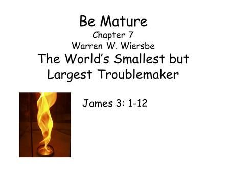 Be Mature Chapter 7 Warren W. Wiersbe The World's Smallest but Largest Troublemaker James 3: 1-12.>