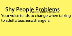 """Shy People Problems... my high, sing-songy voice --- :O yep, and I also happen to turn on my """"politeness"""" haha ... ._. don't judge ;) lol"""