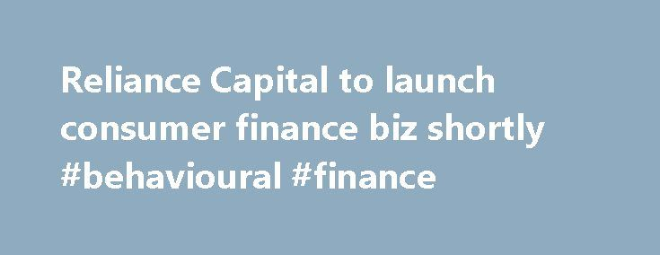 Reliance Capital to launch consumer finance biz shortly #behavioural #finance http://finance.remmont.com/reliance-capital-to-launch-consumer-finance-biz-shortly-behavioural-finance/  #reliance consumer finance # Reliance Capital to launch consumer finance biz shortly Updated: Tue, Jul 03 2007. 03 04 PM IST Mumbai: Reliance Capital, which is present in mutual fund, insurance, stock broking and private equity space, today said it will start its consumer finance business shortly. We will start…