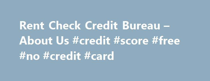 "Rent Check Credit Bureau – About Us #credit #score #free #no #credit #card http://credit-loan.nef2.com/rent-check-credit-bureau-about-us-credit-score-free-no-credit-card/  #credit bureau check # About Us Rent Check Credit Bureau is ""The Housing Industry's Credit Bureau"" specializing in tenant screening services with a comprehensive list of products regarding previous, current and potential tenants in both the residential and commercial markets. A Tenant's Credit and Tenancy information are…"