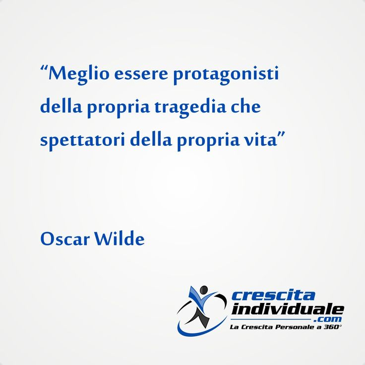 Meglio essere protagonisti della propria tragedia che spettatori della propria vita [Oscar Wilde]
