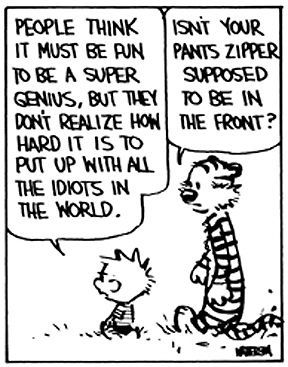 "Calvin and Hobbes QUOTE OF THE DAY (DA): ""People think it must be fun to be a super genius, but they don't realize how hard it is to put up with all the idiots in the world."" -- Bill Watterson"