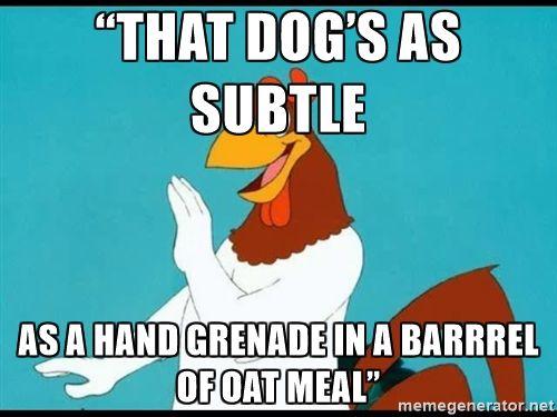 "Foghorn Leghorn rhetorical - ""That dog's as subtle as a hand grenade in a barrrel of oat meal"""