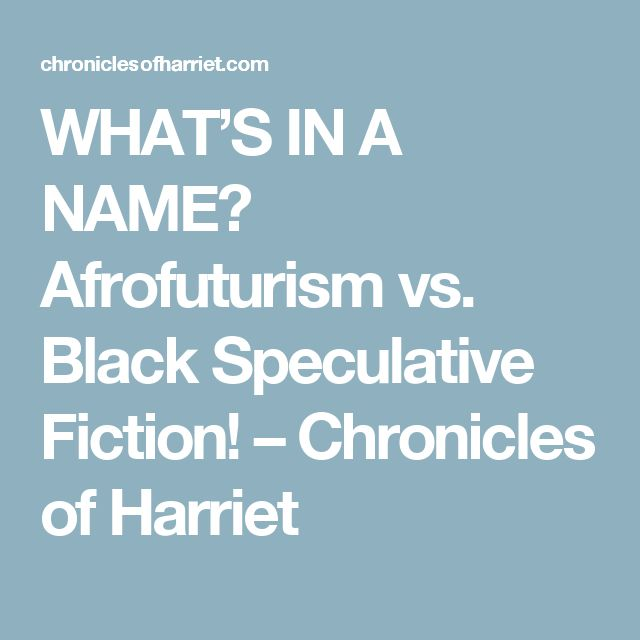 WHAT'S IN A NAME? Afrofuturism vs. Black Speculative Fiction! – Chronicles of Harriet