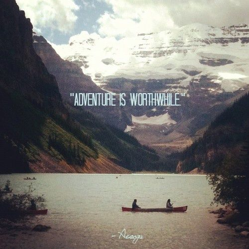 'Adventure is worthwhile'.