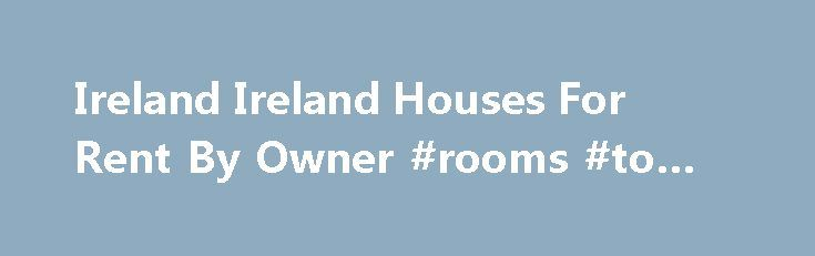 Ireland Ireland Houses For Rent By Owner #rooms #to #rent http://rental.remmont.com/ireland-ireland-houses-for-rent-by-owner-rooms-to-rent/  #houses for rent ireland # Ireland Houses for Rent. Ireland Vacation Rentals by Owner. Homes for Lease in Ireland Ireland. FRBO Rental Homes Ireland Ireland Vacation Rentals Ireland Rental Homes Ireland on For Rent By Owner For Rent By Owner Ireland – FRBO – specializes in rental homes, homes for rent. vacation rentals and rental...