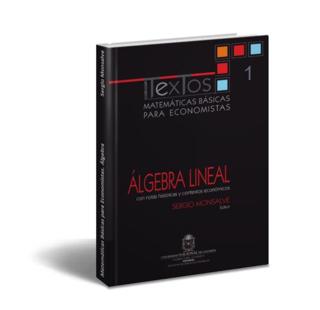 """Matemáticas Básicas para Economistas: Álgebra - Sergio Monsalve  Una vez presentado el volumen 0 (Fundamentos) de Matemáticas básicas para economistas el primer paso en la formación matemática de todo economista moderno es afrontar el estudio de aquellas herramientas que permiten abordar""""problemas lineales""""; es decir de lo que hoy se llama álgebra lineal. Al plantearlo así deciden tomar como hilo articulador la solución de un sistema de ecuaciones lineales pues este problema aparentemente…"""