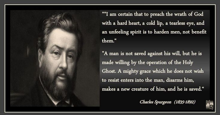 "AGAINST HIS WILL Charles Spurgeon (1835-1892)  ""I am certain that to preach the wrath of God with a hard heart, a cold lip, a tearless eye, and an unfeeling spirit is to harden men, not benefit them.""  ""A man is not saved against his will, but he is made willing by the operation of the Holy Ghost. A mighty grace which he does not wish to resist enters into the man, disarms him, makes a new creature of him, and he is saved.""  http://www.hymnrevival.com/quotes.html"